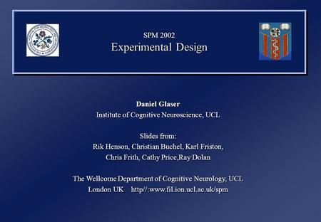 SPM 2002 Experimental Design Daniel Glaser Institute of Cognitive Neuroscience, UCL Slides from: Rik Henson, Christian Buchel, Karl Friston, Chris Frith,