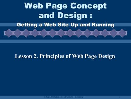 UNESCO ICTLIP Module 6. Lesson 11 Web Page Concept and Design : Getting a Web Site Up and Running Lesson 2. Principles of Web Page Design.