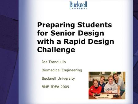 Preparing Students for Senior Design with a Rapid Design Challenge Joe Tranquillo Biomedical Engineering Bucknell University BME-IDEA 2009.