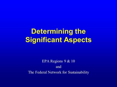 Determining the Significant Aspects EPA Regions 9 & 10 and The Federal Network for Sustainability.