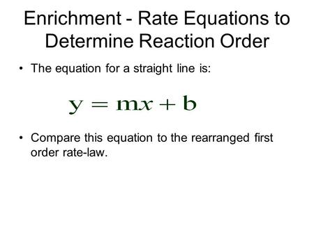 Enrichment - Rate Equations to Determine Reaction Order The equation for a straight line is: Compare this equation to the rearranged first order rate-law.