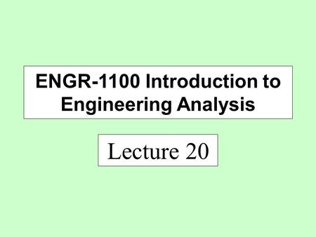 Lecture 20 ENGR-1100 Introduction to Engineering Analysis.