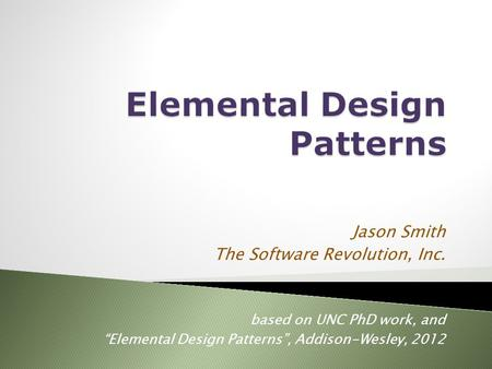 "Jason Smith The Software Revolution, Inc. based on UNC PhD work, and ""Elemental Design Patterns"", Addison-Wesley, 2012."