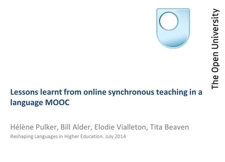 Lessons learnt from online synchronous teaching in a language MOOC Hélène Pulker, Bill Alder, Elodie Vialleton, Tita Beaven Reshaping Languages in Higher.