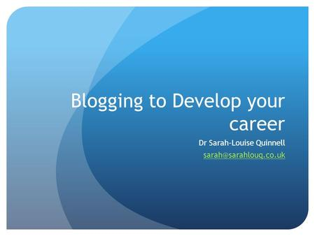 Blogging to Develop your career Dr Sarah-Louise Quinnell