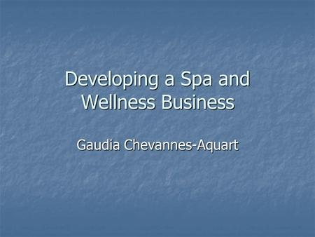 Developing a Spa and Wellness Business Gaudia Chevannes-Aquart.
