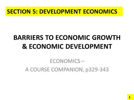 BARRIERS TO ECONOMIC GROWTH & ECONOMIC DEVELOPMENT ECONOMICS – A COURSE COMPANION, p329-343 SECTION 5: DEVELOPMENT ECONOMICS 1.