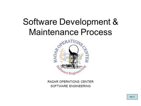 Software Development & Maintenance Process RADAR OPERATIONS CENTER SOFTWARE ENGINEERING NEXT.