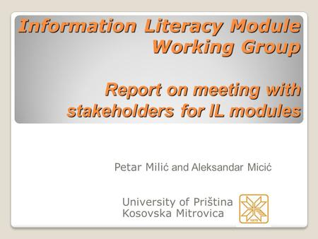 Information Literacy Module Working Group Report on meeting with stakeholders for IL modules Petar Mili ć and Aleksandar Micić University of Priština Kosovska.