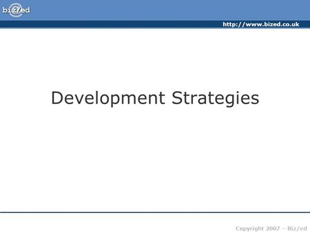 Copyright 2007 – Biz/ed Development Strategies.