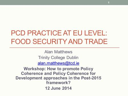 PCD PRACTICE AT EU LEVEL: FOOD SECURITY AND TRADE Alan Matthews Trinity College Dublin Workshop: How to promote Policy Coherence and.