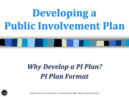 Developing a Public Involvement Plan Why Develop a PI Plan? PI Plan Format Public Involvement Training Class – Presented by the Office of Environmental.