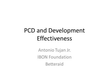 PCD and Development Effectiveness Antonio Tujan Jr. IBON Foundation Betteraid.