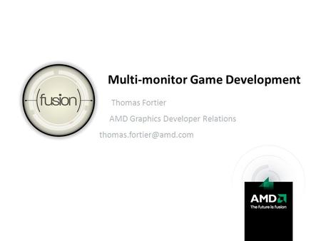 Multi-monitor Game Development Thomas Fortier AMD Graphics Developer Relations