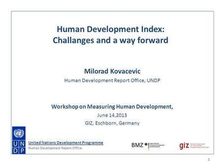 Milorad Kovacevic Human Development Report Office, UNDP Workshop on Measuring Human Development, June 14,2013 GIZ, Eschborn, Germany 1 Human Development.
