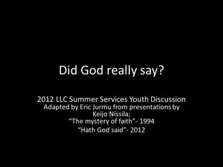 "Did God really say? 2012 LLC Summer Services Youth Discussion Adapted by Eric Jurmu from presentations by Keijo Nissila; ""The mystery of faith""- 1994 ""Hath."