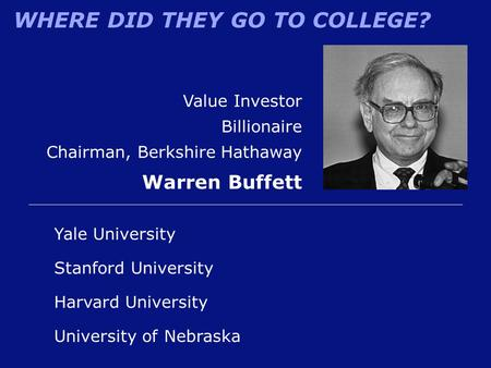 WHERE DID THEY GO TO COLLEGE? University of Nebraska Value Investor Billionaire Chairman, Berkshire Hathaway Warren Buffett Yale University Harvard University.