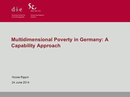 Multidimensional Poverty in Germany: A Capability Approach Nicole Rippin 24 June 2014.