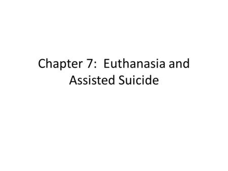 "Chapter 7: Euthanasia and Assisted Suicide. The ""good death"" Euthanasia means 'the good death' and ""to euthanize"" means to bring about a person's death."