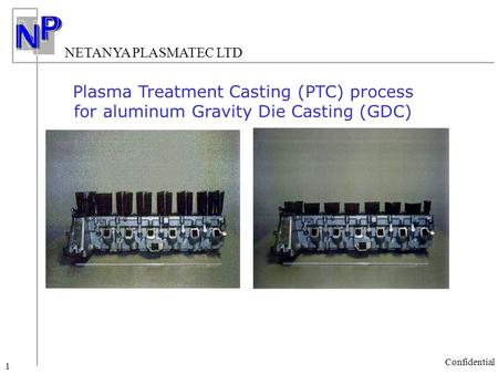 NETANYA PLASMATEC LTD Confidential 1 Plasma Treatment Casting (PTC) process for aluminum Gravity Die Casting (GDC)