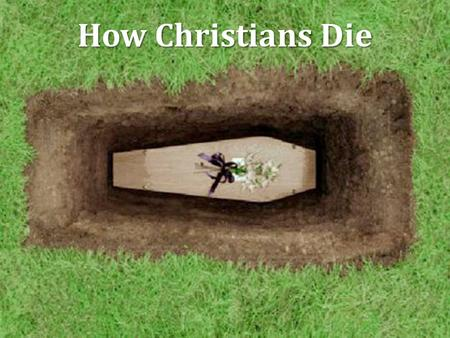 "How Christians Die. Facing Death How we face death makes a statement about how we choose to live, Heb. 11:35 It was said of early Christians… ""And if."