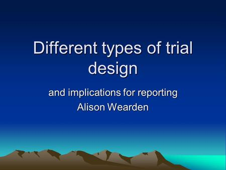 Different types of trial design and implications for reporting Alison Wearden.