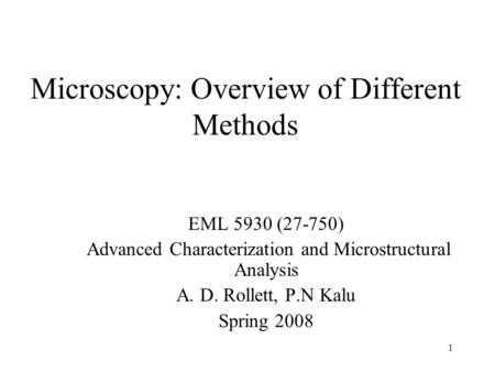 1 Microscopy: Overview of Different Methods EML 5930 (27-750) Advanced Characterization and Microstructural Analysis A. D. Rollett, P.N Kalu Spring 2008.