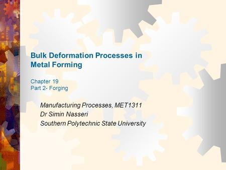 Bulk Deformation Processes in Metal Forming Chapter 19 Part 2- Forging Manufacturing Processes, MET1311 Dr Simin Nasseri Southern Polytechnic State University.