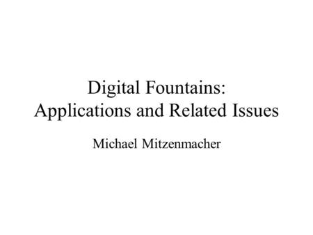 Digital Fountains: Applications and Related Issues Michael Mitzenmacher.