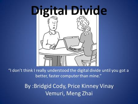 "Digital Divide By :Bridgid Cody, Price Kinney Vinay Vemuri, Meng Zhai ""I don't think I really understood the digital divide until you got a better, faster."
