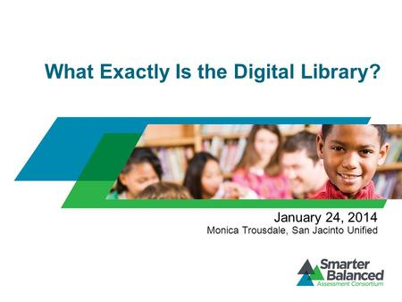 What Exactly Is the Digital Library? January 24, 2014 Monica Trousdale, San Jacinto Unified.