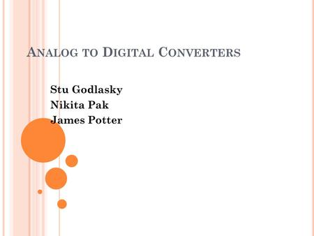 A NALOG TO D IGITAL C ONVERTERS Stu Godlasky Nikita Pak James Potter.