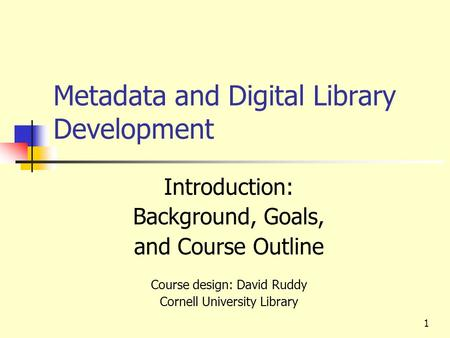 Metadata and Digital Library Development Introduction: Background, Goals, and Course Outline Course design: David Ruddy Cornell University Library 1.