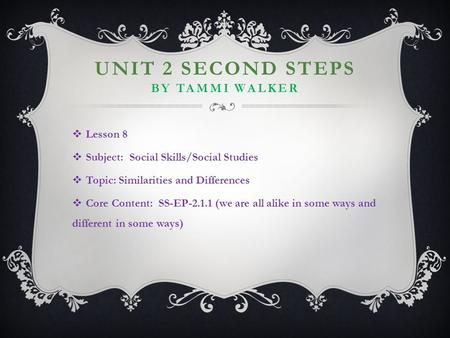 UNIT 2 SECOND STEPS BY TAMMI WALKER  Lesson 8  Subject: Social Skills/Social Studies  Topic: Similarities and Differences  Core Content: SS-EP-2.1.1.