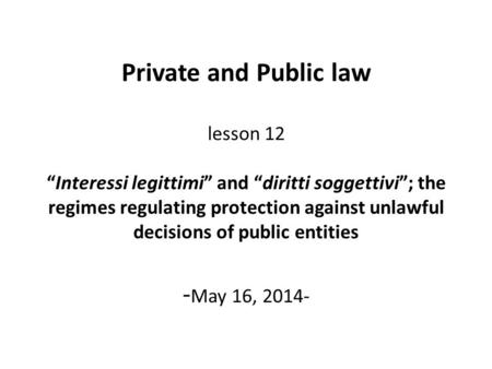 "Private and Public law lesson 12 ""Interessi legittimi"" and ""diritti soggettivi""; the regimes regulating protection against unlawful decisions of public."