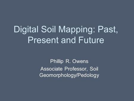 Digital Soil Mapping: Past, Present and Future Phillip R. Owens Associate Professor, Soil Geomorphology/Pedology.