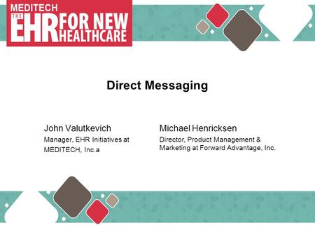 … MEDITECH Direct Messaging John Valutkevich Manager, EHR Initiatives at MEDITECH, Inc.a Michael Henricksen Director, Product Management & Marketing at.