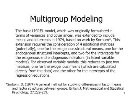 1 Multigroup Modeling The basic LISREL model, which was originally formulated in terms of variances and covariances, was extended to include means and.