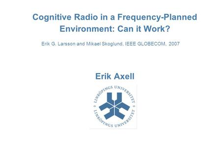 Cognitive Radio in a Frequency-Planned Environment: Can it Work? Erik Axell Erik G. Larsson and Mikael Skoglund, IEEE GLOBECOM, 2007.