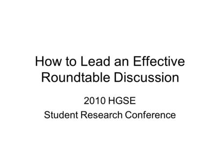 How to Lead an Effective Roundtable Discussion 2010 HGSE Student Research Conference.