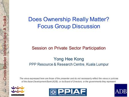 Cross-Border Infrastructure: A Toolkit Does Ownership Really Matter? Focus Group Discussion Session on Private Sector Participation Yong Hee Kong PPP Resource.