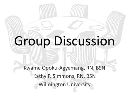 Group Discussion Kwame Opoku-Agyemang, RN, BSN Kathy P. Simmons, RN, BSN Wilmington University.