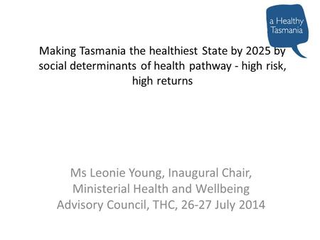 Making Tasmania the healthiest State by 2025 by social determinants of health pathway - high risk, high returns Ms Leonie Young, Inaugural Chair, Ministerial.