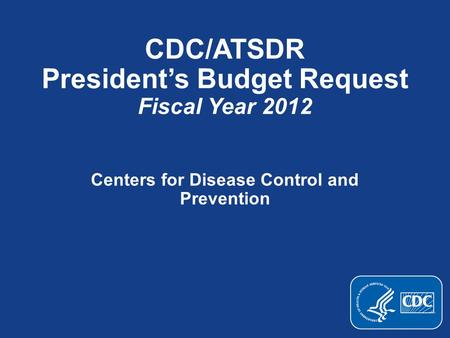CDC/ATSDR President's Budget Request Fiscal Year 2012 Centers for Disease Control and Prevention.