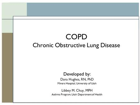 COPD Chronic Obstructive Lung Disease Developed by: Dana Hughes, RN, PhD Miners Hospital, University of Utah Libbey M. Chuy, MPH Asthma Program, Utah Department.
