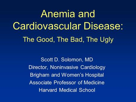 Anemia and Cardiovascular Disease: The Good, The Bad, The Ugly Scott D. Solomon, MD Director, Noninvasive Cardiology Brigham and Women's Hospital Associate.