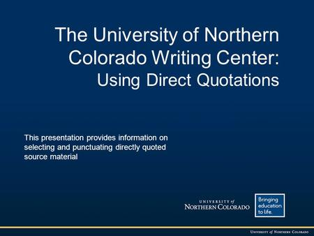 The University of Northern Colorado Writing Center: Using Direct Quotations This presentation provides information on selecting and punctuating directly.