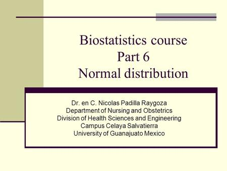 Biostatistics course Part 6 Normal distribution Dr. en C. Nicolas Padilla Raygoza Department of Nursing and Obstetrics Division of Health Sciences and.