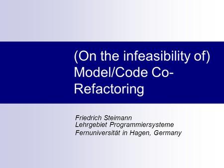 (On the infeasibility of) Model/Code Co- Refactoring Friedrich Steimann Lehrgebiet Programmiersysteme Fernuniversität in Hagen, Germany.