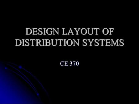 DESIGN LAYOUT OF DISTRIBUTION SYSTEMS CE 370. Distribution System Layout Layout of water distribution system is a function of: source of water supply.